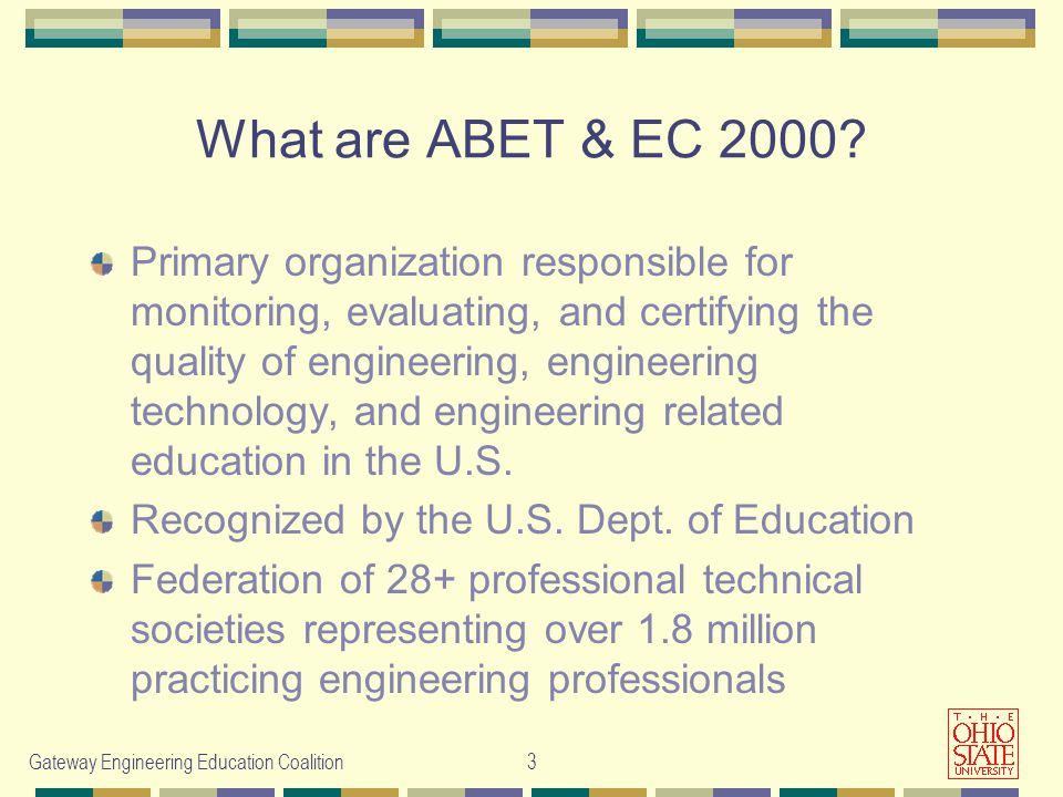 Gateway Engineering Education Coalition3 Primary organization responsible for monitoring, evaluating, and certifying the quality of engineering, engineering technology, and engineering related education in the U.S.