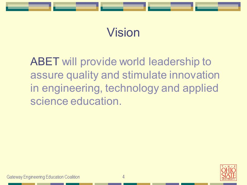 Gateway Engineering Education Coalition4 Vision ABET will provide world leadership to assure quality and stimulate innovation in engineering, technology and applied science education.