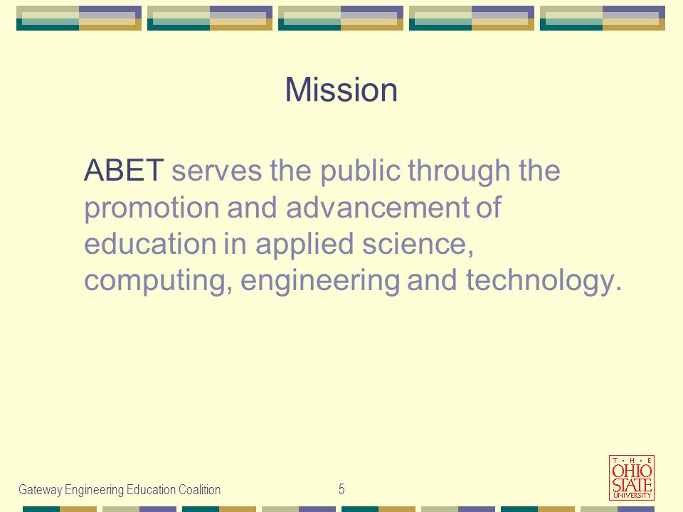 Gateway Engineering Education Coalition5 Mission ABET serves the public through the promotion and advancement of education in applied science, computing, engineering and technology.