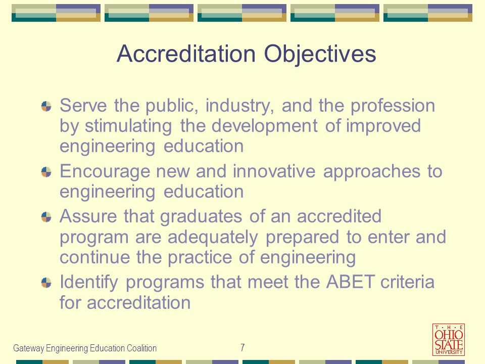 Gateway Engineering Education Coalition7 Accreditation Objectives Serve the public, industry, and the profession by stimulating the development of improved engineering education Encourage new and innovative approaches to engineering education Assure that graduates of an accredited program are adequately prepared to enter and continue the practice of engineering Identify programs that meet the ABET criteria for accreditation