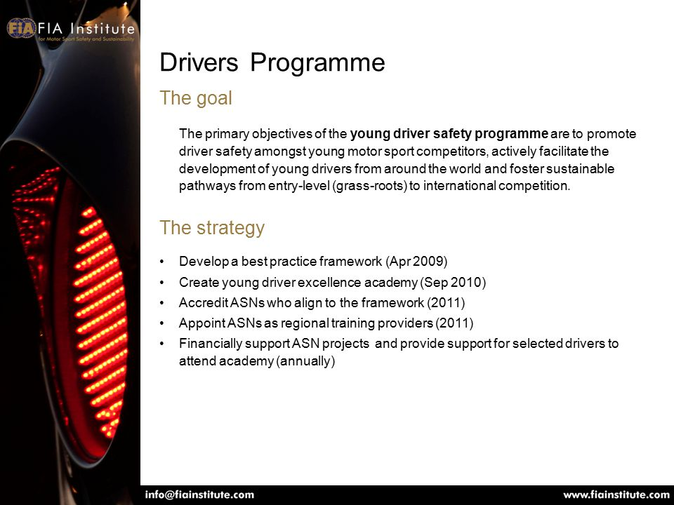 Drivers Programme The goal The primary objectives of the young driver safety programme are to promote driver safety amongst young motor sport competitors, actively facilitate the development of young drivers from around the world and foster sustainable pathways from entry-level (grass-roots) to international competition.