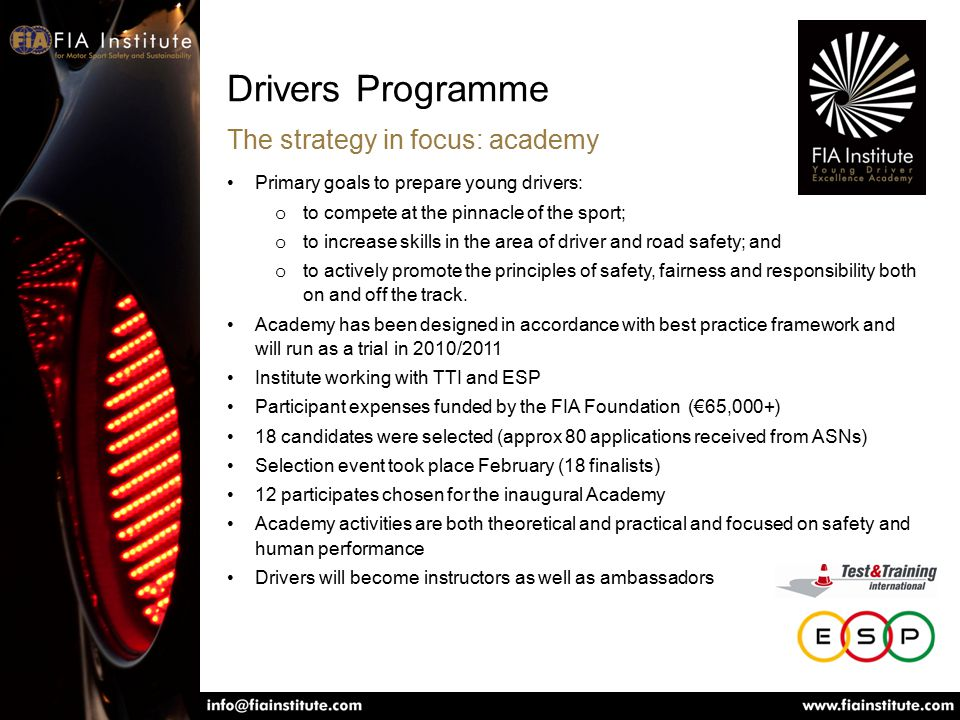 Drivers Programme The strategy in focus: academy Primary goals to prepare young drivers: o to compete at the pinnacle of the sport; o to increase skills in the area of driver and road safety; and o to actively promote the principles of safety, fairness and responsibility both on and off the track.
