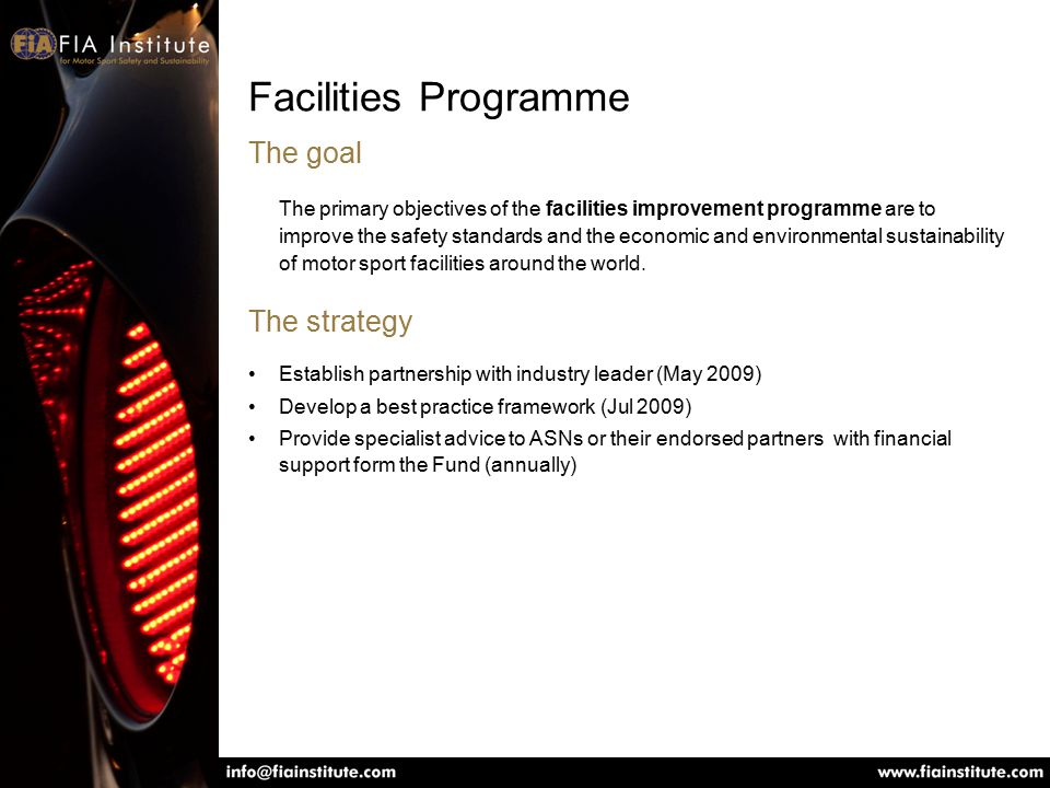 Facilities Programme The goal The primary objectives of the facilities improvement programme are to improve the safety standards and the economic and environmental sustainability of motor sport facilities around the world.