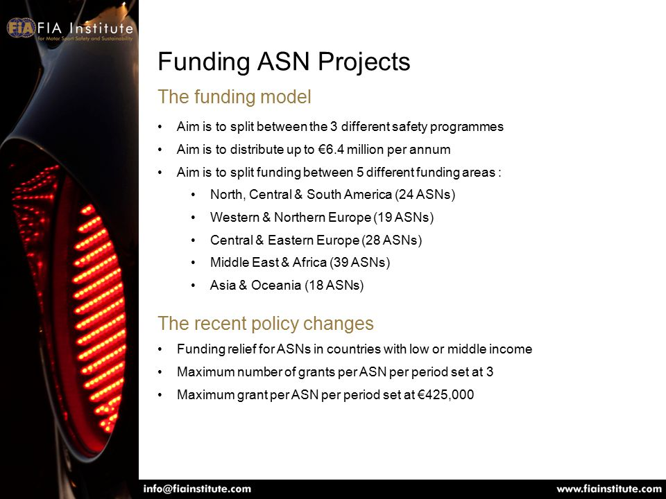 Aim is to split between the 3 different safety programmes Aim is to distribute up to €6.4 million per annum Aim is to split funding between 5 different funding areas : North, Central & South America (24 ASNs) Western & Northern Europe (19 ASNs) Central & Eastern Europe (28 ASNs) Middle East & Africa (39 ASNs) Asia & Oceania (18 ASNs) Funding ASN Projects The funding model The recent policy changes Funding relief for ASNs in countries with low or middle income Maximum number of grants per ASN per period set at 3 Maximum grant per ASN per period set at €425,000