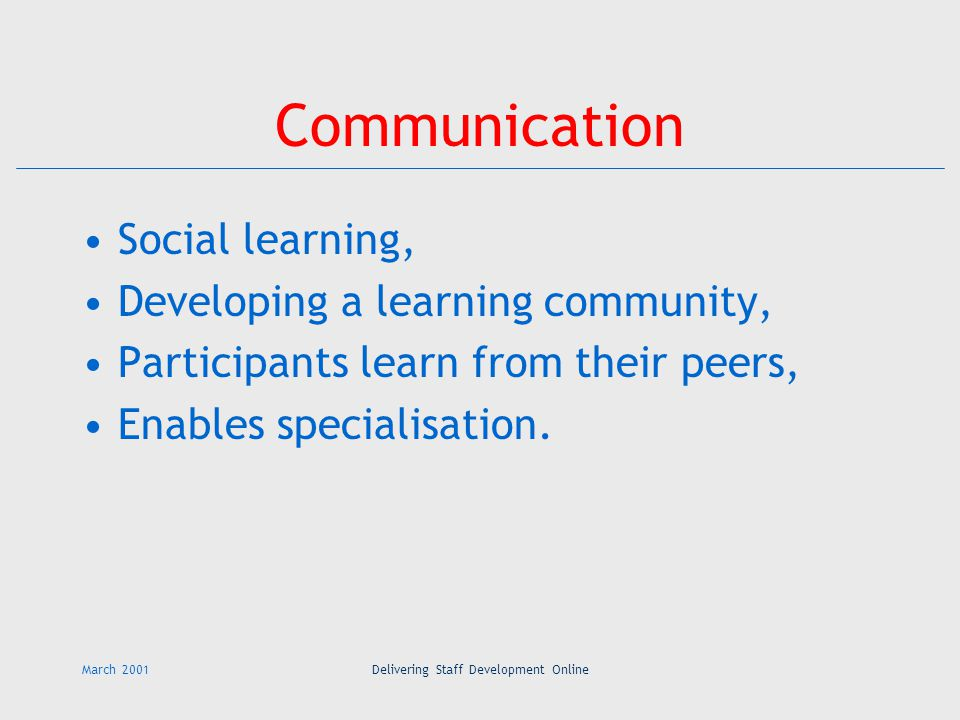 March 2001Delivering Staff Development Online Communication Social learning, Developing a learning community, Participants learn from their peers, Enables specialisation.