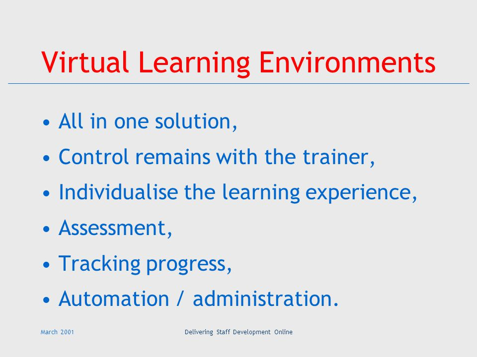 March 2001Delivering Staff Development Online Virtual Learning Environments All in one solution, Control remains with the trainer, Individualise the learning experience, Assessment, Tracking progress, Automation / administration.