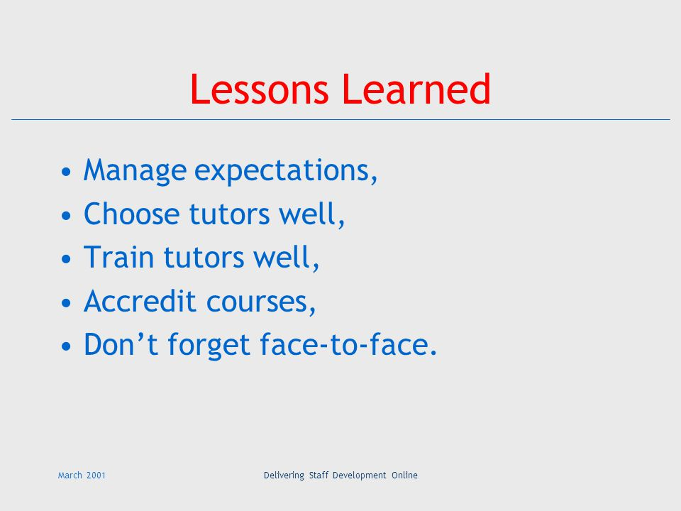 March 2001Delivering Staff Development Online Lessons Learned Manage expectations, Choose tutors well, Train tutors well, Accredit courses, Don't forget face-to-face.