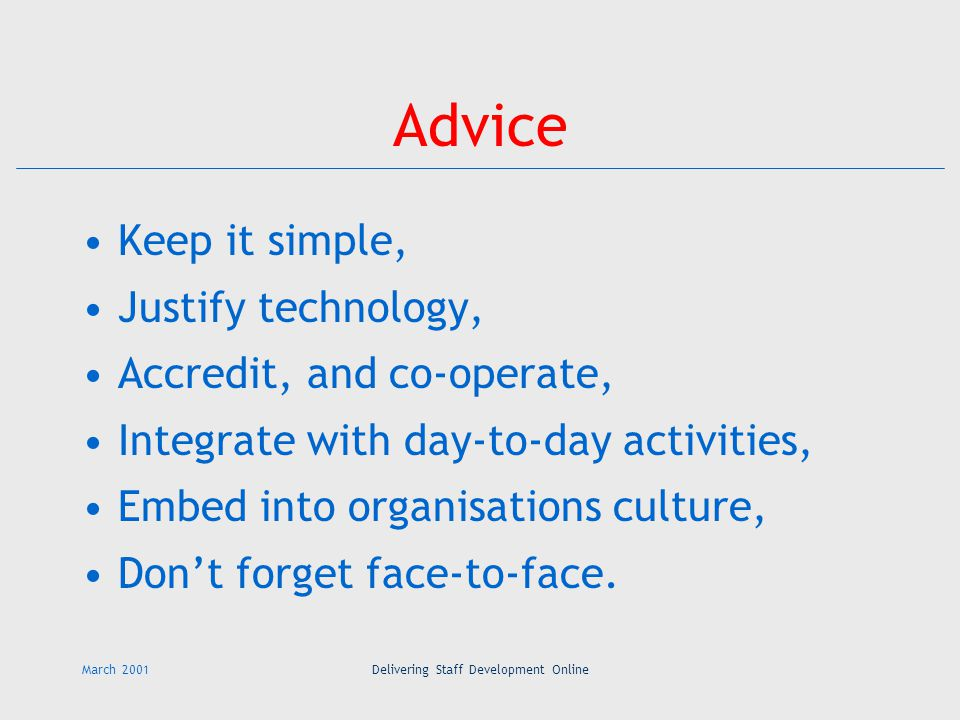 March 2001Delivering Staff Development Online Advice Keep it simple, Justify technology, Accredit, and co-operate, Integrate with day-to-day activities, Embed into organisations culture, Don't forget face-to-face.