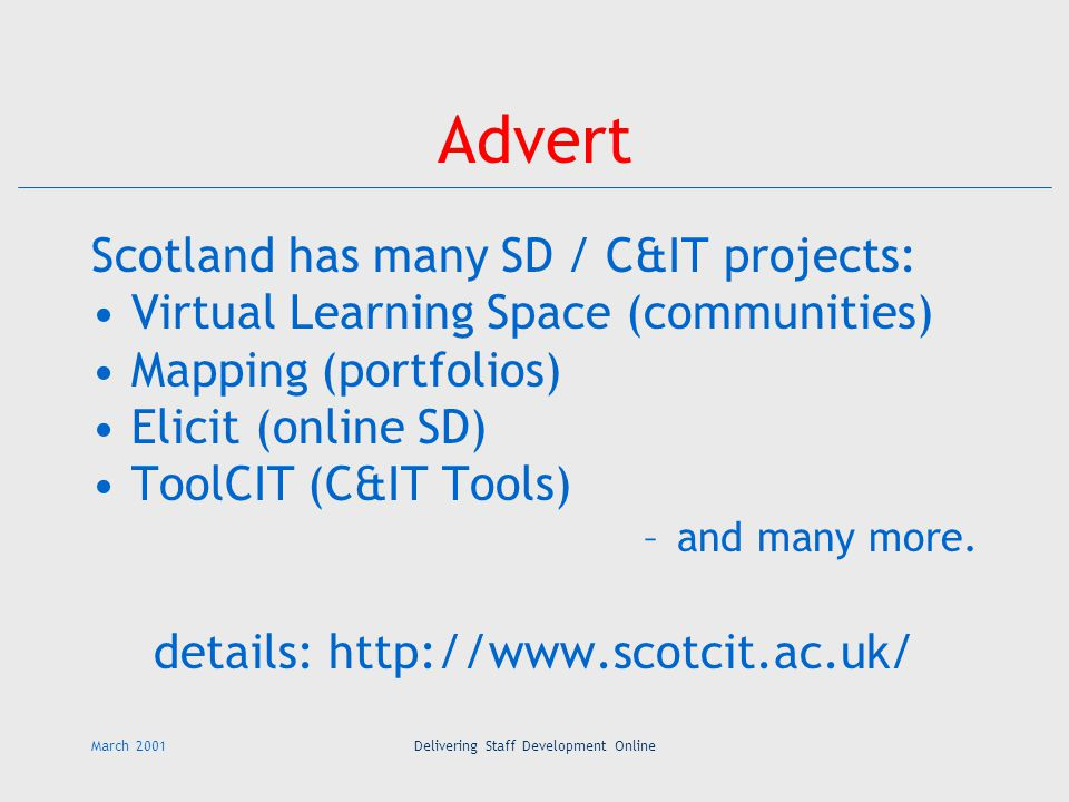 March 2001Delivering Staff Development Online Advert Scotland has many SD / C&IT projects: Virtual Learning Space (communities) Mapping (portfolios) Elicit (online SD) ToolCIT (C&IT Tools) –and many more.