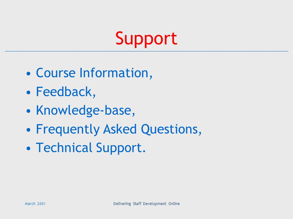March 2001Delivering Staff Development Online Support Course Information, Feedback, Knowledge-base, Frequently Asked Questions, Technical Support.