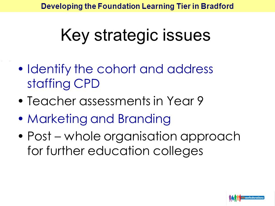 Developing the Foundation Learning Tier in Bradford Key strategic issues Identify the cohort and address staffing CPD Teacher assessments in Year 9 Marketing and Branding Post – whole organisation approach for further education colleges