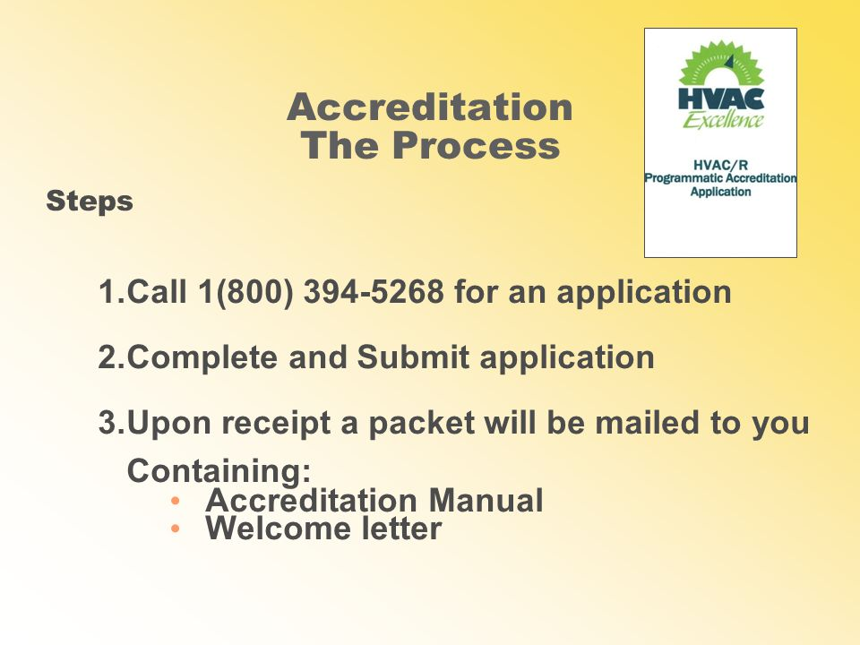 Accreditation The Process 1.Call 1(800) for an application 2.Complete and Submit application 3.Upon receipt a packet will be mailed to you Containing: Accreditation Manual Welcome letter Steps