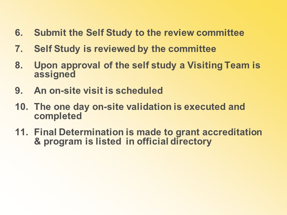6.Submit the Self Study to the review committee 7.Self Study is reviewed by the committee 8.Upon approval of the self study a Visiting Team is assigned 9.An on-site visit is scheduled 10.The one day on-site validation is executed and completed 11.Final Determination is made to grant accreditation & program is listed in official directory