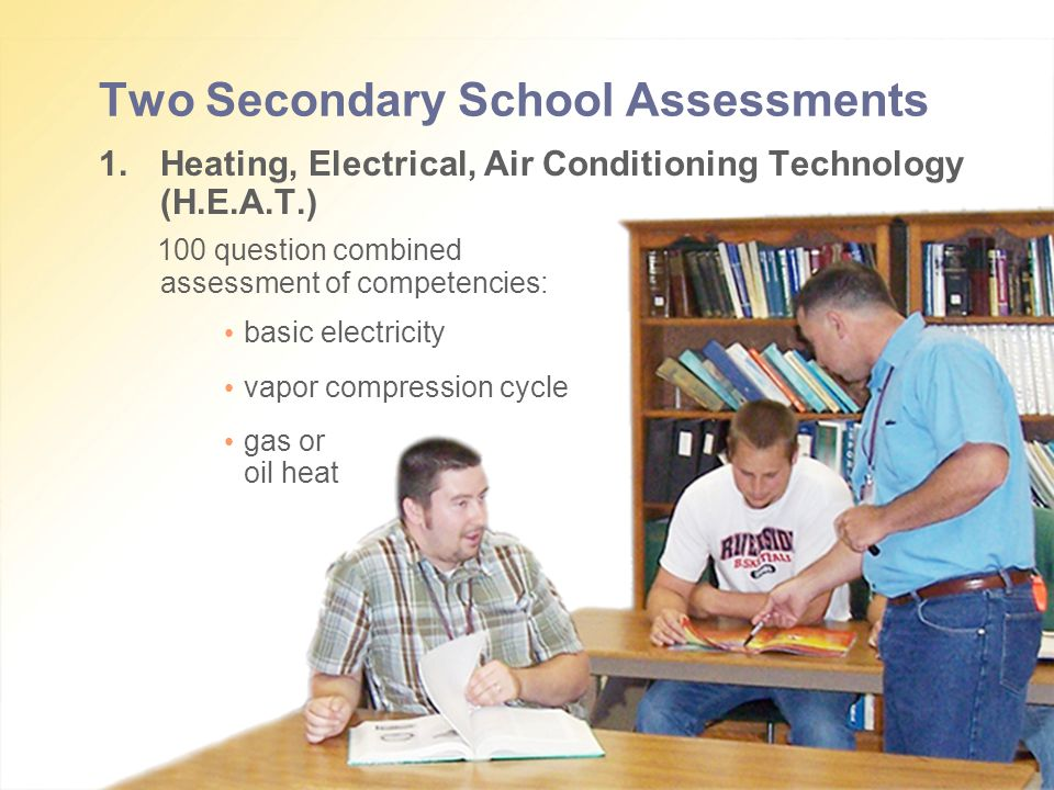 Two Secondary School Assessments 1.Heating, Electrical, Air Conditioning Technology (H.E.A.T.) 100 question combined assessment of competencies: basic electricity vapor compression cycle gas or oil heat