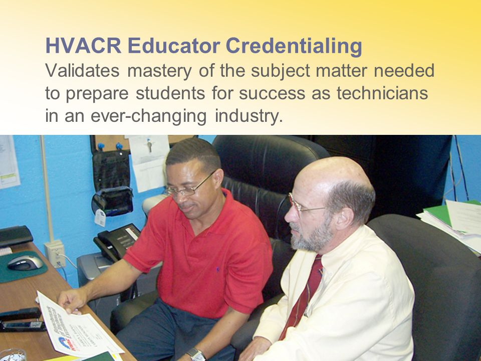 HVACR Educator Credentialing Validates mastery of the subject matter needed to prepare students for success as technicians in an ever-changing industry.