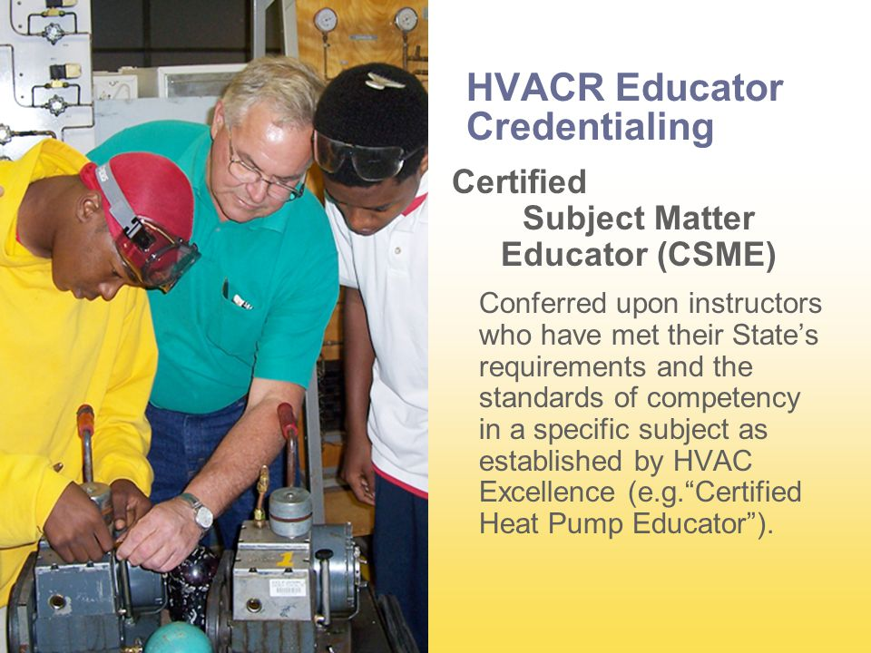 HVACR Educator Credentialing Certified Subject Matter Educator (CSME) Conferred upon instructors who have met their State's requirements and the standards of competency in a specific subject as established by HVAC Excellence (e.g. Certified Heat Pump Educator ).