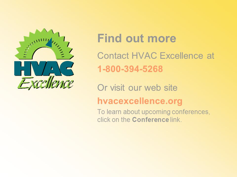 Find out more Contact HVAC Excellence at Or visit our web site hvacexcellence.org To learn about upcoming conferences, click on the Conference link.