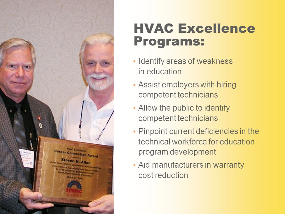 HVAC Excellence Programs: Identify areas of weakness in education Assist employers with hiring competent technicians Allow the public to identify competent technicians Pinpoint current deficiencies in the technical workforce for education program development Aid manufacturers in warranty cost reduction