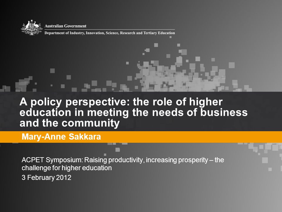 A policy perspective: the role of higher education in meeting the needs of business and the community Mary-Anne Sakkara ACPET Symposium: Raising productivity, increasing prosperity – the challenge for higher education 3 February 2012