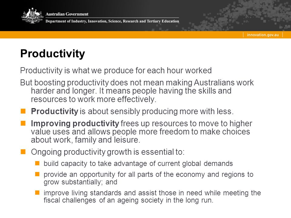 Productivity Productivity is what we produce for each hour worked But boosting productivity does not mean making Australians work harder and longer.