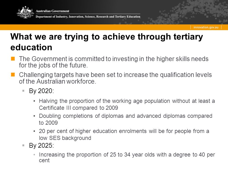 What we are trying to achieve through tertiary education The Government is committed to investing in the higher skills needs for the jobs of the future.