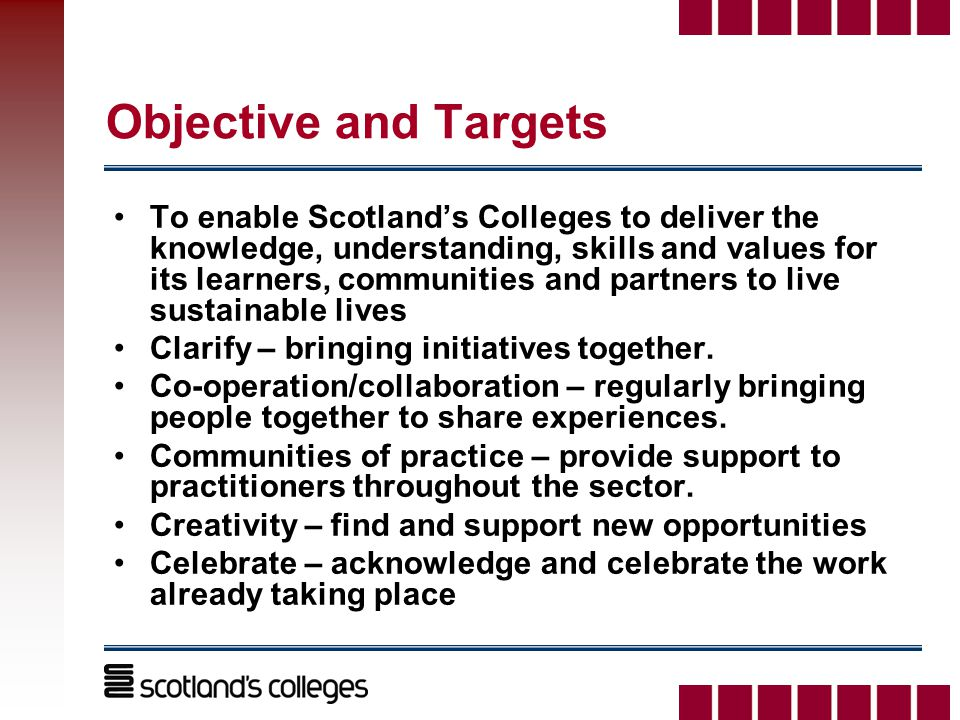 Objective and Targets To enable Scotland's Colleges to deliver the knowledge, understanding, skills and values for its learners, communities and partners to live sustainable lives Clarify – bringing initiatives together.