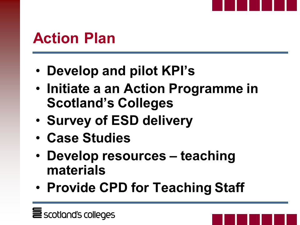 Action Plan Develop and pilot KPI's Initiate a an Action Programme in Scotland's Colleges Survey of ESD delivery Case Studies Develop resources – teaching materials Provide CPD for Teaching Staff