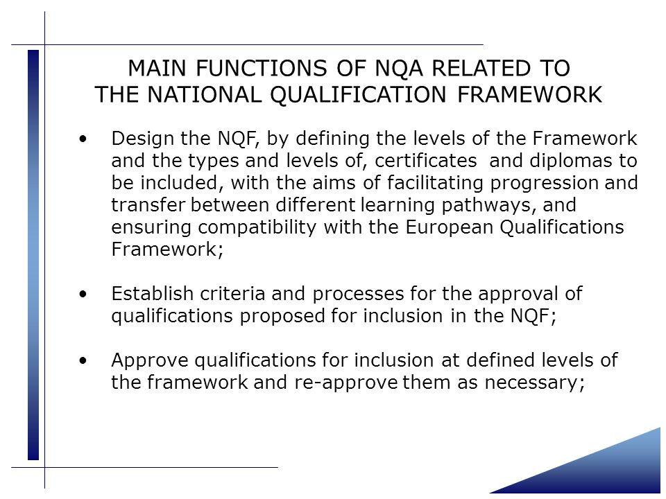 MAIN FUNCTIONS OF NQA RELATED TO THE NATIONAL QUALIFICATION FRAMEWORK Design the NQF, by defining the levels of the Framework and the types and levels of, certificates and diplomas to be included, with the aims of facilitating progression and transfer between different learning pathways, and ensuring compatibility with the European Qualifications Framework; Establish criteria and processes for the approval of qualifications proposed for inclusion in the NQF; Approve qualifications for inclusion at defined levels of the framework and re-approve them as necessary;