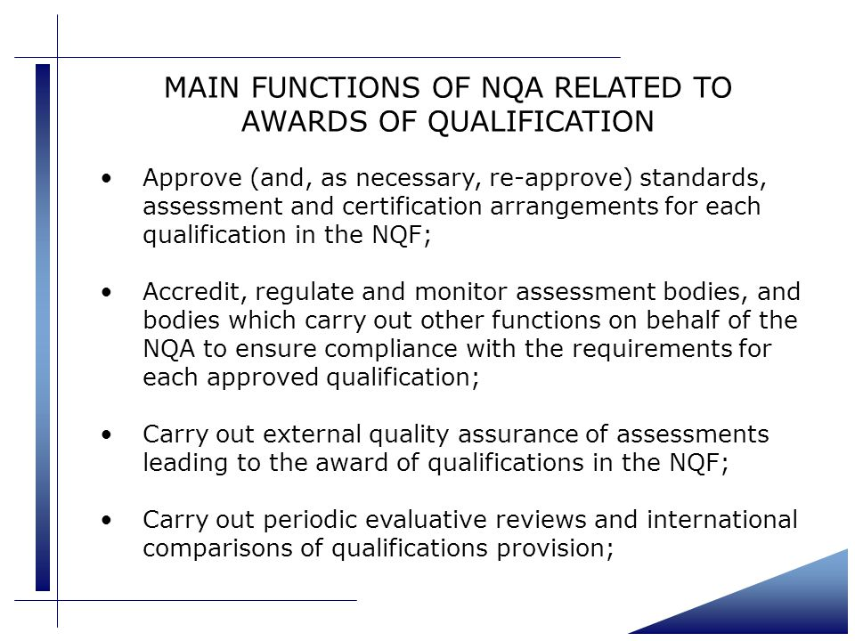 MAIN FUNCTIONS OF NQA RELATED TO AWARDS OF QUALIFICATION Approve (and, as necessary, re-approve) standards, assessment and certification arrangements for each qualification in the NQF; Accredit, regulate and monitor assessment bodies, and bodies which carry out other functions on behalf of the NQA to ensure compliance with the requirements for each approved qualification; Carry out external quality assurance of assessments leading to the award of qualifications in the NQF; Carry out periodic evaluative reviews and international comparisons of qualifications provision;