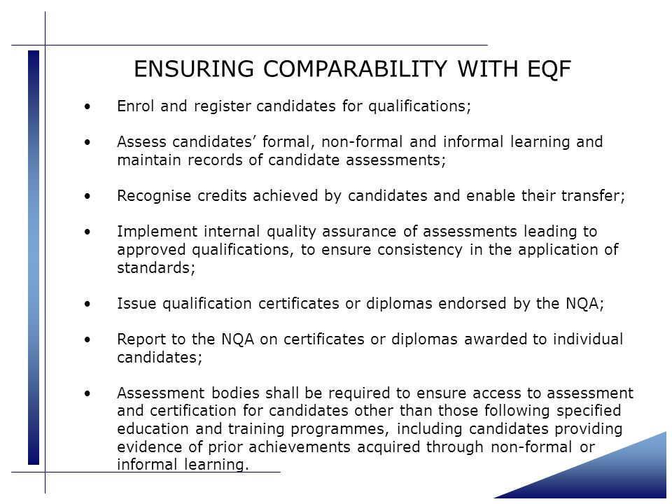 ENSURING COMPARABILITY WITH EQF Enrol and register candidates for qualifications; Assess candidates' formal, non-formal and informal learning and maintain records of candidate assessments; Recognise credits achieved by candidates and enable their transfer; Implement internal quality assurance of assessments leading to approved qualifications, to ensure consistency in the application of standards; Issue qualification certificates or diplomas endorsed by the NQA; Report to the NQA on certificates or diplomas awarded to individual candidates; Assessment bodies shall be required to ensure access to assessment and certification for candidates other than those following specified education and training programmes, including candidates providing evidence of prior achievements acquired through non-formal or informal learning.