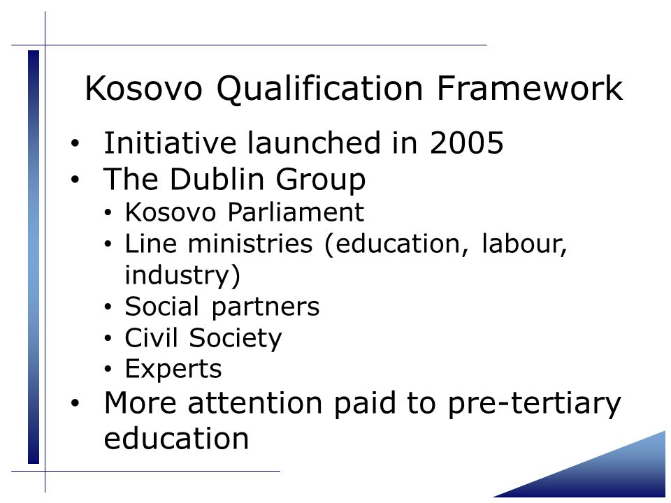Kosovo Qualification Framework Initiative launched in 2005 The Dublin Group Kosovo Parliament Line ministries (education, labour, industry) Social partners Civil Society Experts More attention paid to pre-tertiary education
