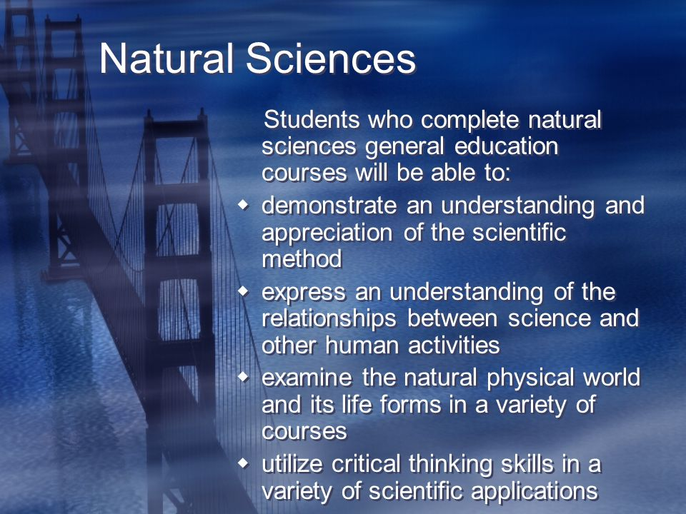Natural Sciences Students who complete natural sciences general education courses will be able to:  demonstrate an understanding and appreciation of the scientific method  express an understanding of the relationships between science and other human activities  examine the natural physical world and its life forms in a variety of courses  utilize critical thinking skills in a variety of scientific applications Students who complete natural sciences general education courses will be able to:  demonstrate an understanding and appreciation of the scientific method  express an understanding of the relationships between science and other human activities  examine the natural physical world and its life forms in a variety of courses  utilize critical thinking skills in a variety of scientific applications