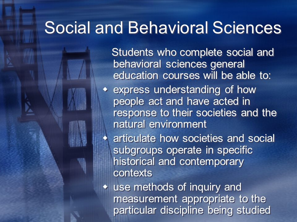Social and Behavioral Sciences Students who complete social and behavioral sciences general education courses will be able to:  express understanding of how people act and have acted in response to their societies and the natural environment  articulate how societies and social subgroups operate in specific historical and contemporary contexts  use methods of inquiry and measurement appropriate to the particular discipline being studied Students who complete social and behavioral sciences general education courses will be able to:  express understanding of how people act and have acted in response to their societies and the natural environment  articulate how societies and social subgroups operate in specific historical and contemporary contexts  use methods of inquiry and measurement appropriate to the particular discipline being studied