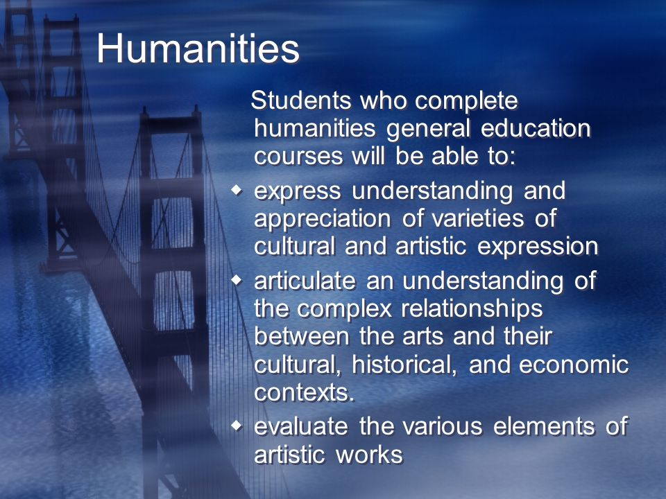 Humanities Students who complete humanities general education courses will be able to:  express understanding and appreciation of varieties of cultural and artistic expression  articulate an understanding of the complex relationships between the arts and their cultural, historical, and economic contexts.