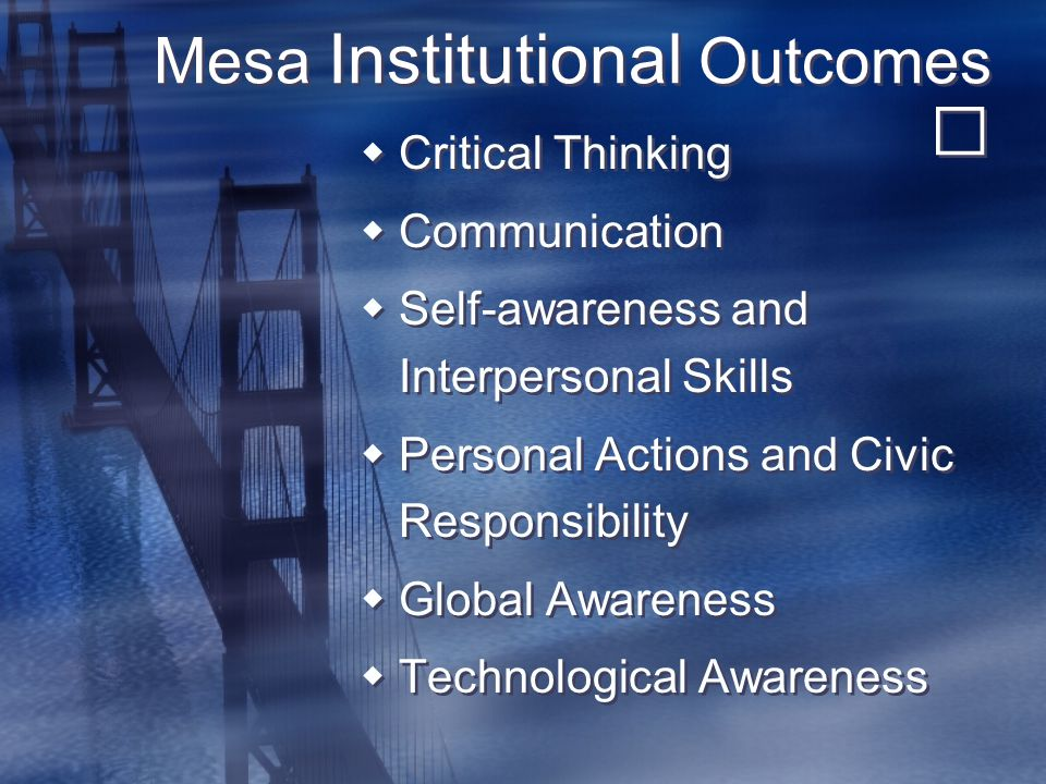 Mesa Institutional Outcomes  Critical Thinking  Communication  Self-awareness and Interpersonal Skills  Personal Actions and Civic Responsibility  Global Awareness  Technological Awareness  Critical Thinking  Communication  Self-awareness and Interpersonal Skills  Personal Actions and Civic Responsibility  Global Awareness  Technological Awareness