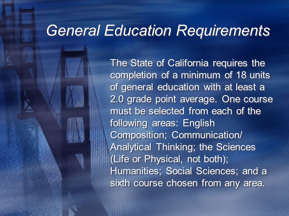 General Education Requirements The State of California requires the completion of a minimum of 18 units of general education with at least a 2.0 grade point average.