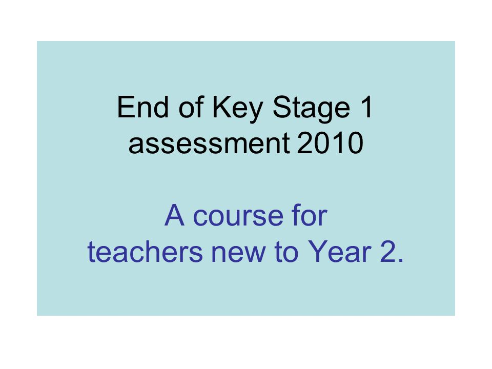 end of key stage 1 assessment 2010 a course for teachers new to year
