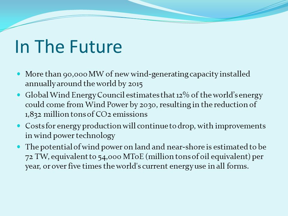 In The Future More than 90,000 MW of new wind-generating capacity installed annually around the world by 2015 Global Wind Energy Council estimates that 12% of the world's energy could come from Wind Power by 2030, resulting in the reduction of 1,832 million tons of CO2 emissions Costs for energy production will continue to drop, with improvements in wind power technology The potential of wind power on land and near-shore is estimated to be 72 TW, equivalent to 54,000 MToE (million tons of oil equivalent) per year, or over five times the world s current energy use in all forms.