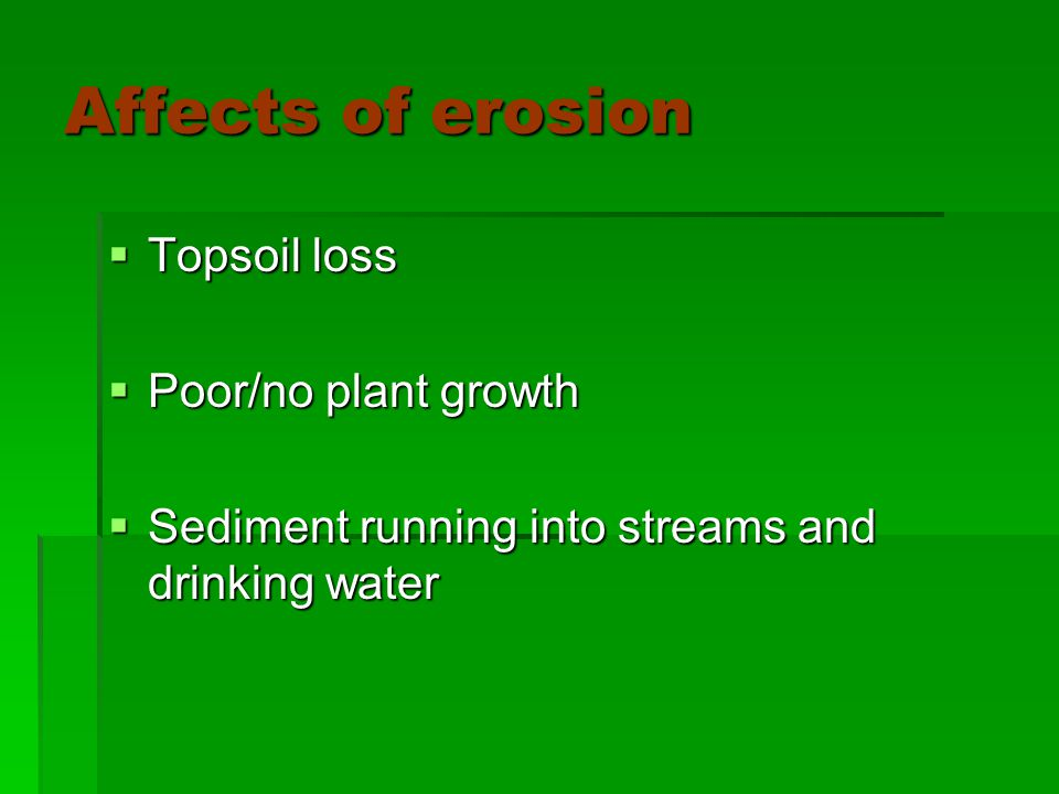 Affects of erosion  Topsoil loss  Poor/no plant growth  Sediment running into streams and drinking water