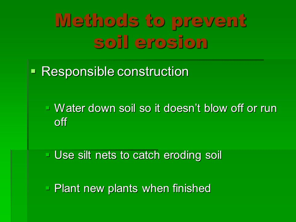 Methods to prevent soil erosion  Responsible construction  Water down soil so it doesn't blow off or run off  Use silt nets to catch eroding soil  Plant new plants when finished