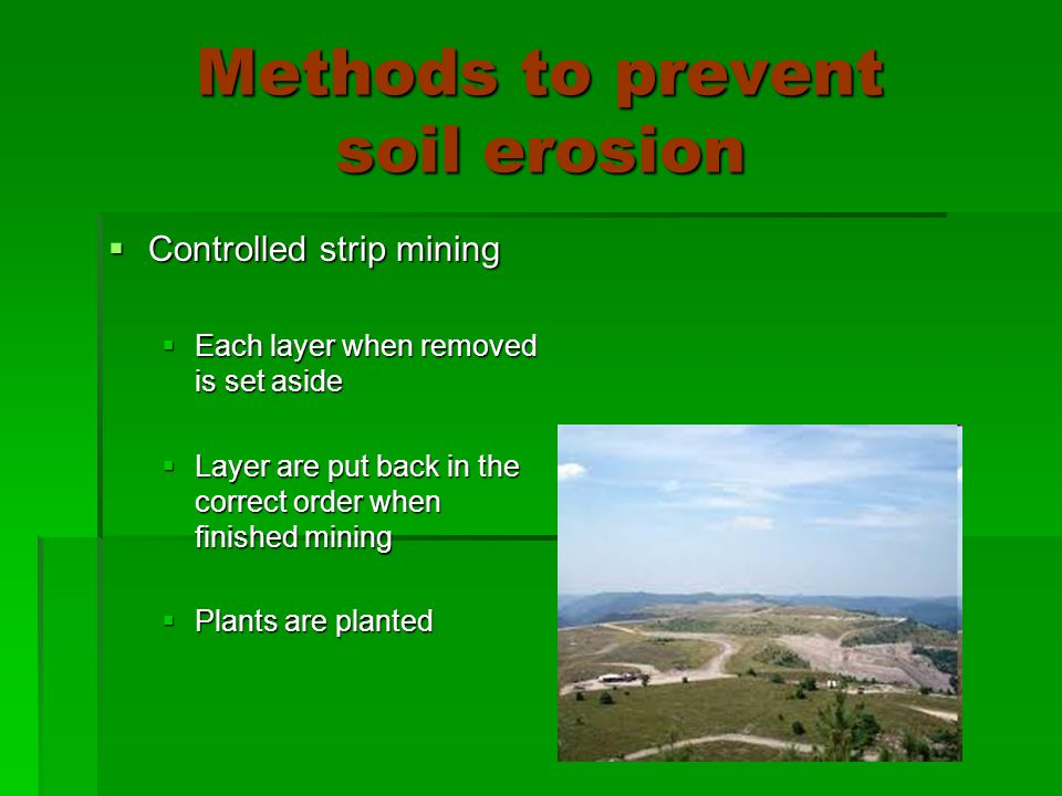 Methods to prevent soil erosion  Controlled strip mining  Each layer when removed is set aside  Layer are put back in the correct order when finished mining  Plants are planted