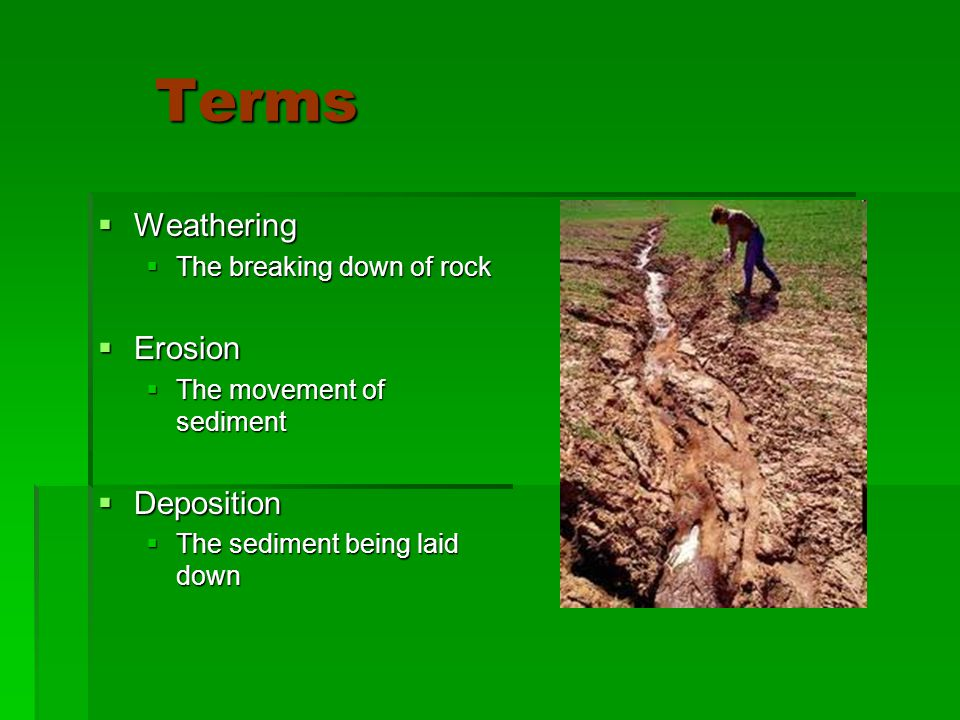 Terms Terms  Weathering  The breaking down of rock  Erosion  The movement of sediment  Deposition  The sediment being laid down