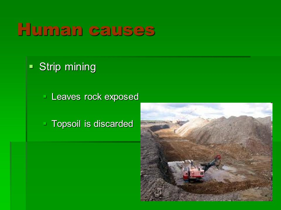 Human causes  Strip mining  Leaves rock exposed  Topsoil is discarded