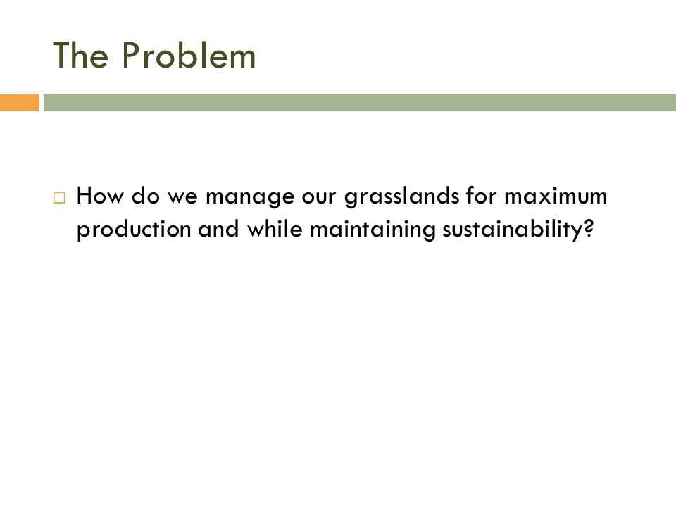 The Problem  How do we manage our grasslands for maximum production and while maintaining sustainability