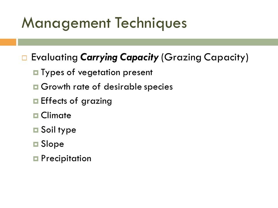 Management Techniques  Evaluating Carrying Capacity (Grazing Capacity)  Types of vegetation present  Growth rate of desirable species  Effects of grazing  Climate  Soil type  Slope  Precipitation