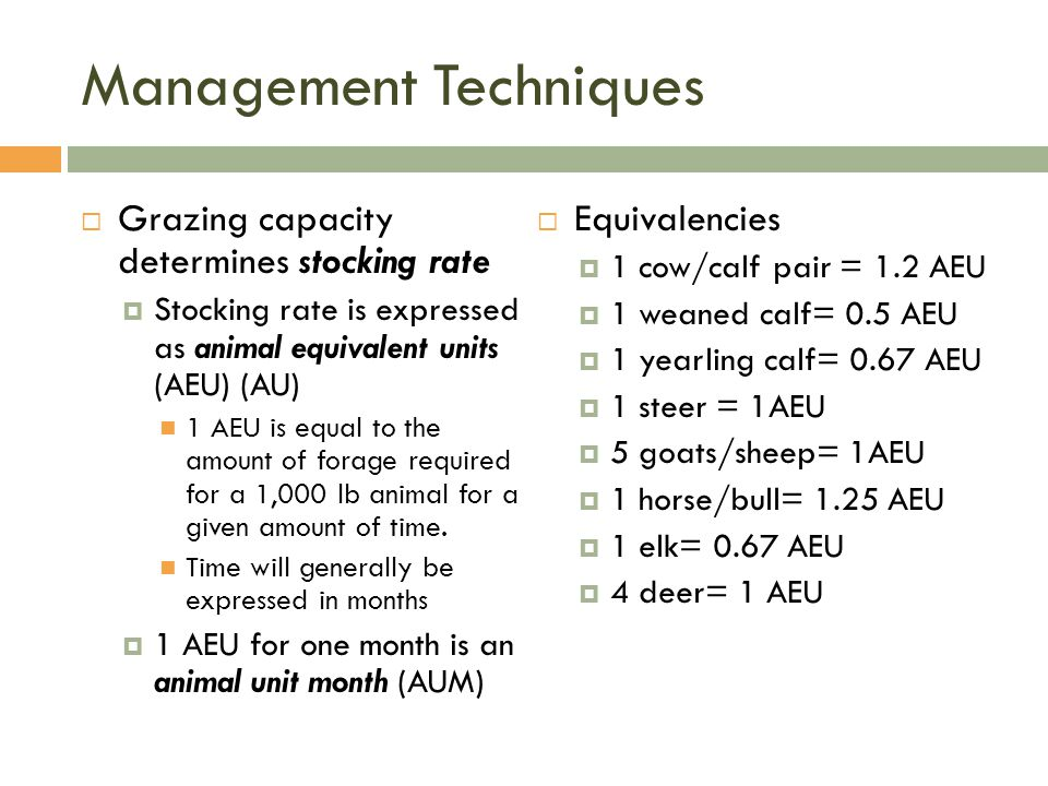 Management Techniques  Grazing capacity determines stocking rate  Stocking rate is expressed as animal equivalent units (AEU) (AU) 1 AEU is equal to the amount of forage required for a 1,000 lb animal for a given amount of time.