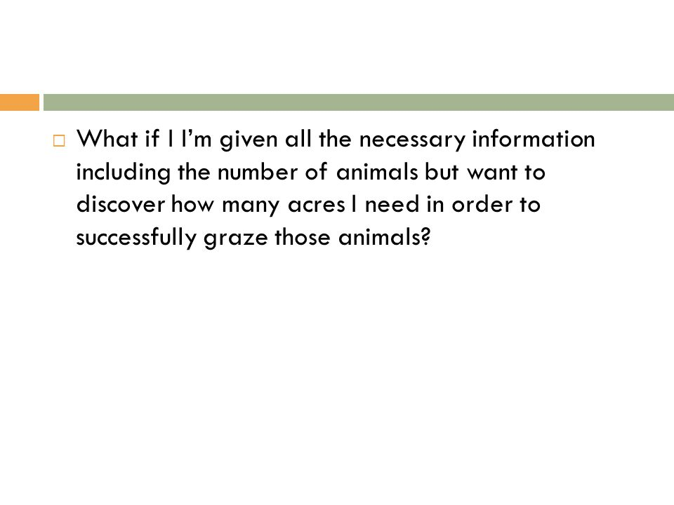  What if I I'm given all the necessary information including the number of animals but want to discover how many acres I need in order to successfully graze those animals