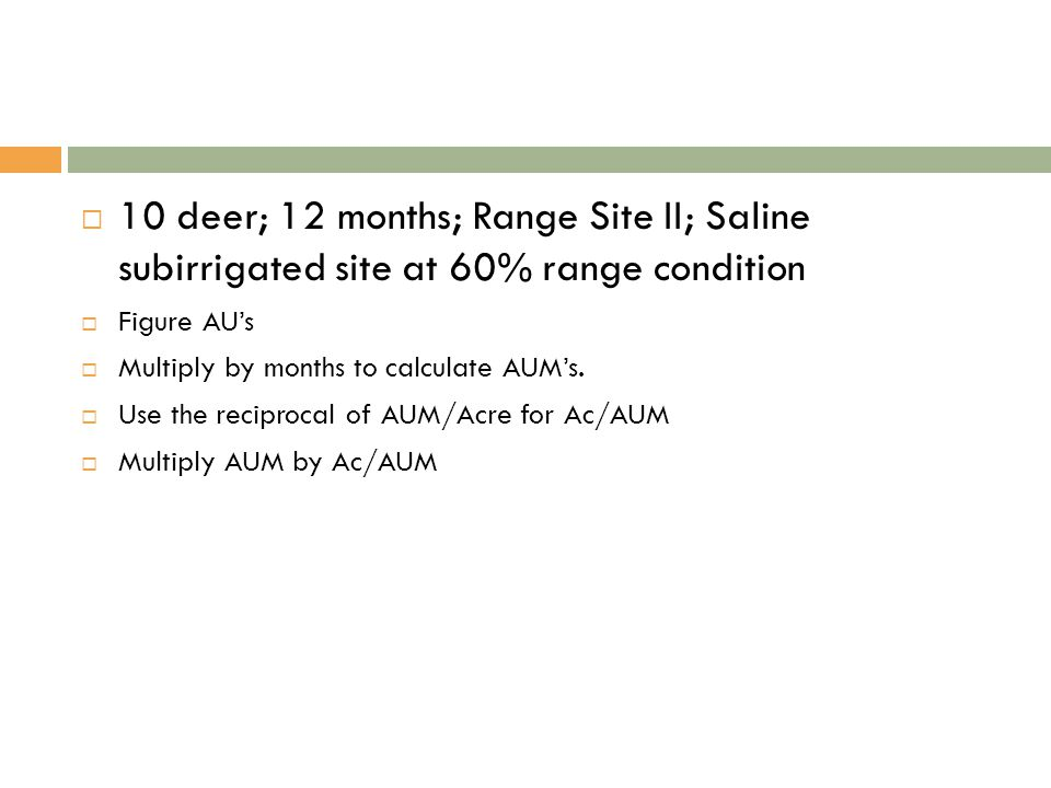  10 deer; 12 months; Range Site II; Saline subirrigated site at 60% range condition  Figure AU's  Multiply by months to calculate AUM's.
