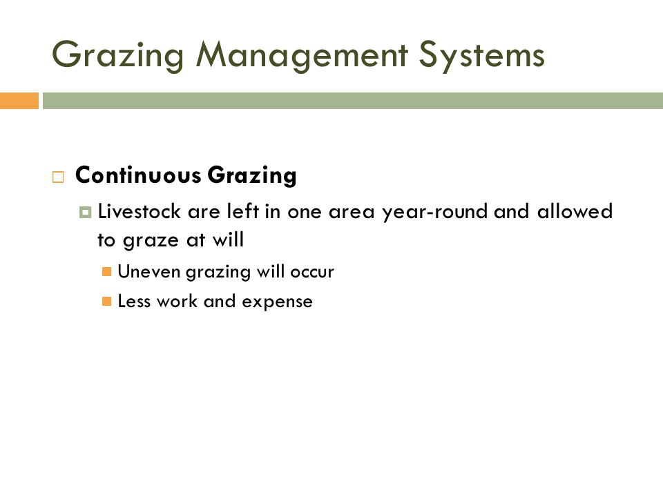 Grazing Management Systems  Continuous Grazing  Livestock are left in one area year-round and allowed to graze at will Uneven grazing will occur Less work and expense