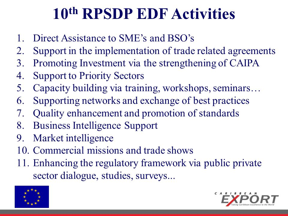 10 th RPSDP EDF Activities 1.Direct Assistance to SME's and BSO's 2.Support in the implementation of trade related agreements 3.Promoting Investment via the strengthening of CAIPA 4.Support to Priority Sectors 5.Capacity building via training, workshops, seminars… 6.Supporting networks and exchange of best practices 7.Quality enhancement and promotion of standards 8.Business Intelligence Support 9.Market intelligence 10.Commercial missions and trade shows 11.Enhancing the regulatory framework via public private sector dialogue, studies, surveys...
